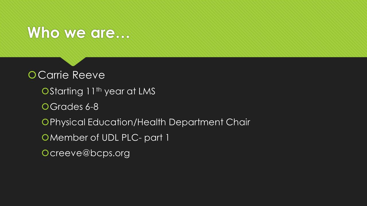 Who we are…  Carrie Reeve  Starting 11 th year at LMS  Grades 6-8  Physical Education/Health Department Chair  Member of UDL PLC- part 1  creeve@bcps.org  Carrie Reeve  Starting 11 th year at LMS  Grades 6-8  Physical Education/Health Department Chair  Member of UDL PLC- part 1  creeve@bcps.org