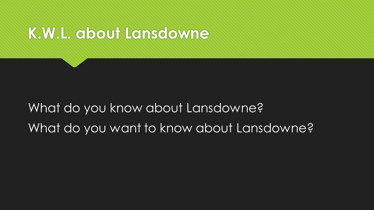 K.W.L. about Lansdowne What do you know about Lansdowne? What do you want to know about Lansdowne? What do you know about Lansdowne? What do you want