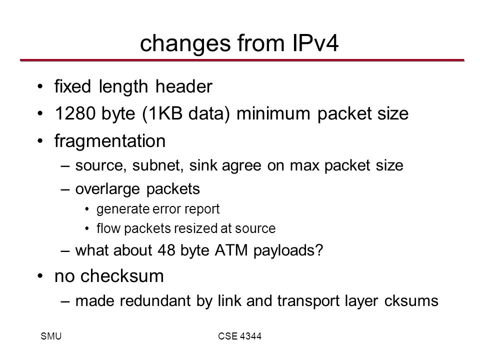 SMUCSE 4344 changes from IPv4 fixed length header 1280 byte (1KB data) minimum packet size fragmentation –source, subnet, sink agree on max packet size –overlarge packets generate error report flow packets resized at source –what about 48 byte ATM payloads.