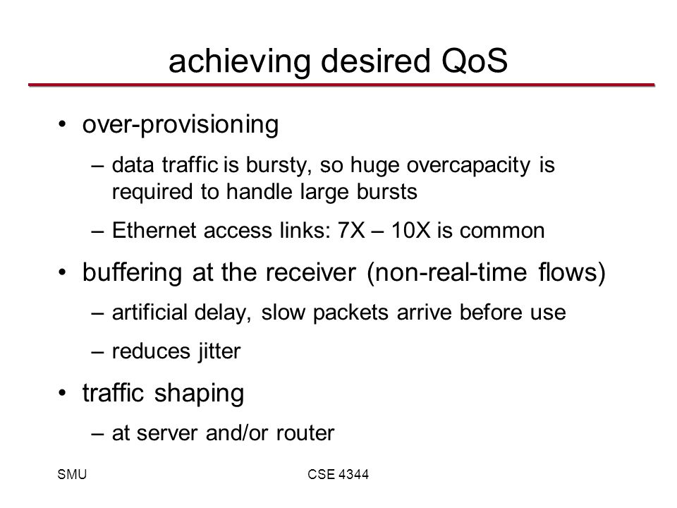 SMUCSE 4344 achieving desired QoS over-provisioning –data traffic is bursty, so huge overcapacity is required to handle large bursts –Ethernet access links: 7X – 10X is common buffering at the receiver (non-real-time flows) –artificial delay, slow packets arrive before use –reduces jitter traffic shaping –at server and/or router