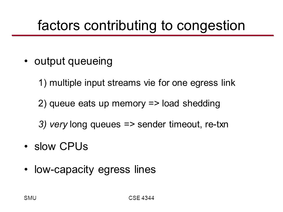 SMUCSE 4344 factors contributing to congestion output queueing 1) multiple input streams vie for one egress link 2) queue eats up memory => load shedding 3) very long queues => sender timeout, re-txn slow CPUs low-capacity egress lines