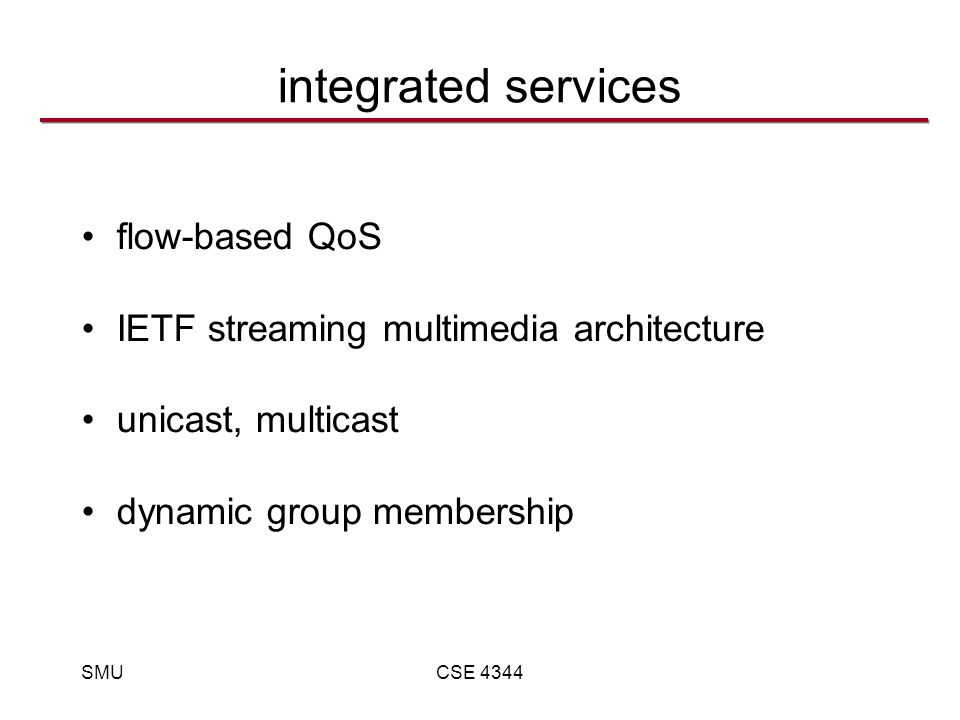 SMUCSE 4344 integrated services flow-based QoS IETF streaming multimedia architecture unicast, multicast dynamic group membership