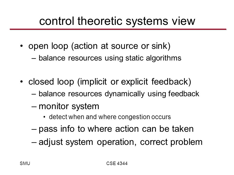 SMUCSE 4344 control theoretic systems view open loop (action at source or sink) –balance resources using static algorithms closed loop (implicit or explicit feedback) –balance resources dynamically using feedback –monitor system detect when and where congestion occurs –pass info to where action can be taken –adjust system operation, correct problem