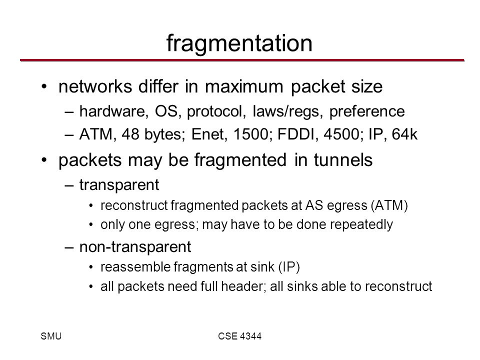 SMUCSE 4344 fragmentation networks differ in maximum packet size –hardware, OS, protocol, laws/regs, preference –ATM, 48 bytes; Enet, 1500; FDDI, 4500; IP, 64k packets may be fragmented in tunnels –transparent reconstruct fragmented packets at AS egress (ATM) only one egress; may have to be done repeatedly –non-transparent reassemble fragments at sink (IP) all packets need full header; all sinks able to reconstruct