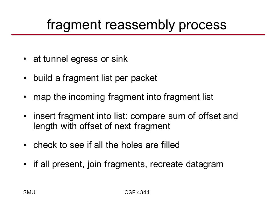 SMUCSE 4344 fragment reassembly process at tunnel egress or sink build a fragment list per packet map the incoming fragment into fragment list insert fragment into list: compare sum of offset and length with offset of next fragment check to see if all the holes are filled if all present, join fragments, recreate datagram