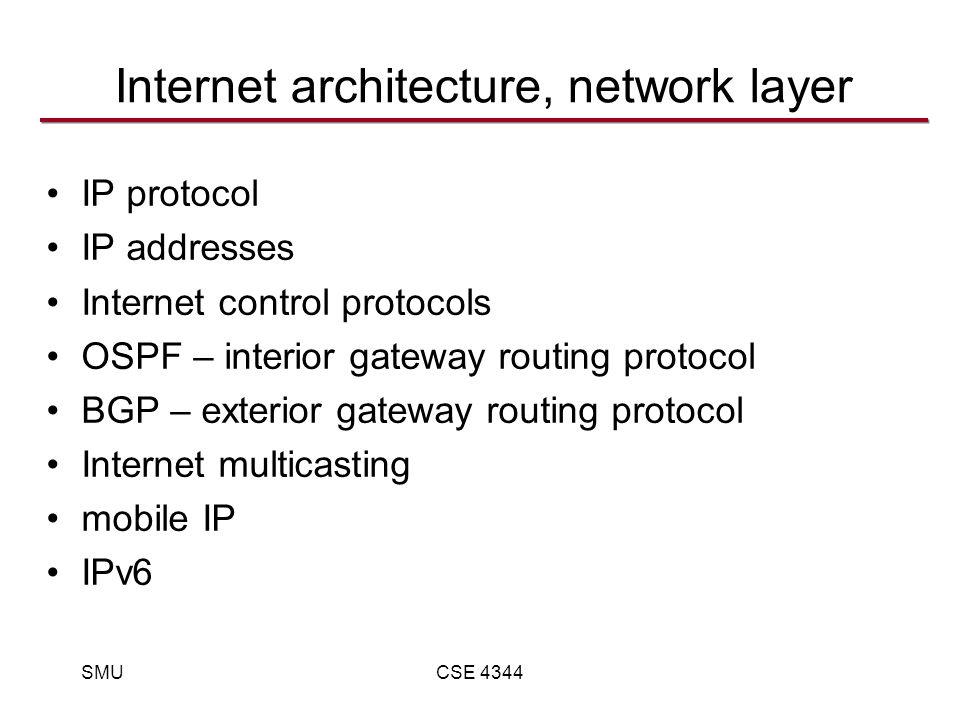SMUCSE 4344 Internet architecture, network layer IP protocol IP addresses Internet control protocols OSPF – interior gateway routing protocol BGP – exterior gateway routing protocol Internet multicasting mobile IP IPv6