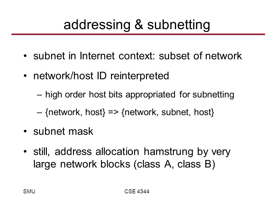 SMUCSE 4344 addressing & subnetting subnet in Internet context: subset of network network/host ID reinterpreted –high order host bits appropriated for subnetting –{network, host} => {network, subnet, host} subnet mask still, address allocation hamstrung by very large network blocks (class A, class B)