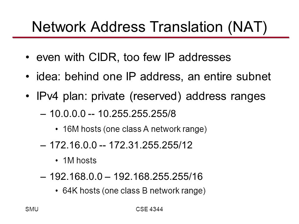 SMUCSE 4344 Network Address Translation (NAT) even with CIDR, too few IP addresses idea: behind one IP address, an entire subnet IPv4 plan: private (reserved) address ranges –10.0.0.0 -- 10.255.255.255/8 16M hosts (one class A network range) –172.16.0.0 -- 172.31.255.255/12 1M hosts –192.168.0.0 – 192.168.255.255/16 64K hosts (one class B network range)