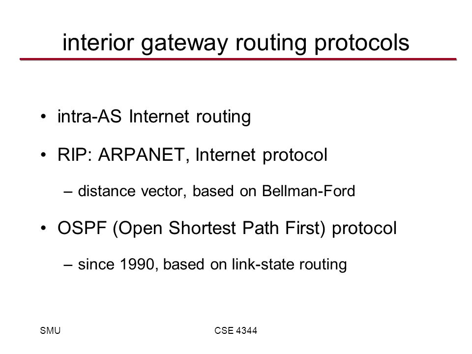 SMUCSE 4344 interior gateway routing protocols intra-AS Internet routing RIP: ARPANET, Internet protocol –distance vector, based on Bellman-Ford OSPF (Open Shortest Path First) protocol –since 1990, based on link-state routing