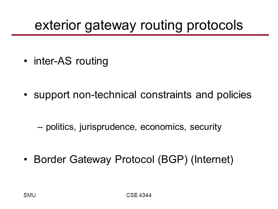 SMUCSE 4344 exterior gateway routing protocols inter-AS routing support non-technical constraints and policies –politics, jurisprudence, economics, security Border Gateway Protocol (BGP) (Internet)