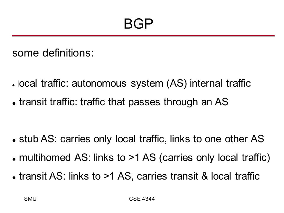 SMUCSE 4344 BGP some definitions: l ocal traffic: autonomous system (AS) internal traffic transit traffic: traffic that passes through an AS stub AS: carries only local traffic, links to one other AS multihomed AS: links to >1 AS (carries only local traffic) transit AS: links to >1 AS, carries transit & local traffic