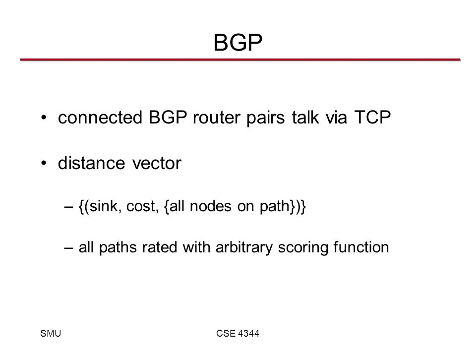 SMUCSE 4344 BGP connected BGP router pairs talk via TCP distance vector –{(sink, cost, {all nodes on path})} –all paths rated with arbitrary scoring function