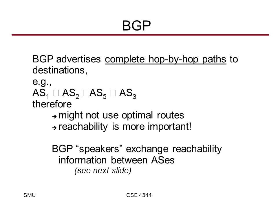 SMUCSE 4344 BGP BGP advertises complete hop-by-hop paths to destinations, e.g., AS 1 AS 2 AS 5 AS 3 therefore  might not use optimal routes  reachability is more important.