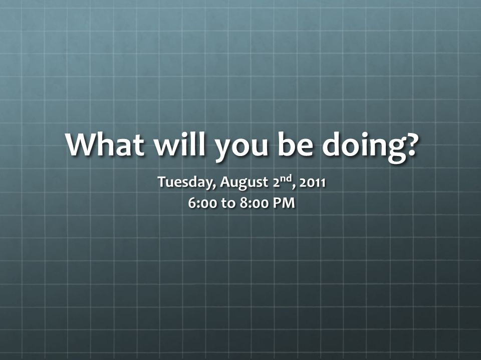 What will you be doing? Tuesday, August 2 nd, 2011 6:00 to 8:00 PM