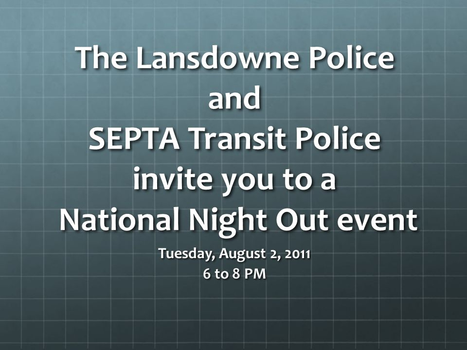 The Lansdowne Police and SEPTA Transit Police invite you to a National Night Out event Tuesday, August 2, 2011 6 to 8 PM