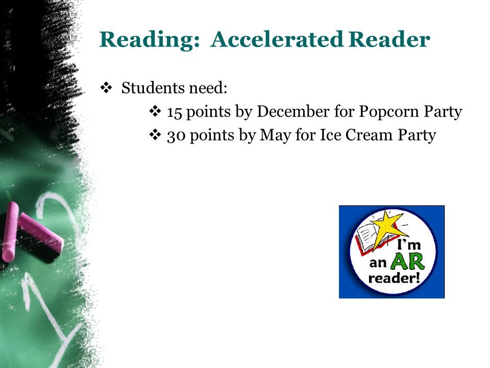 Reading: Accelerated Reader  Students need:  15 points by December for Popcorn Party  30 points by May for Ice Cream Party