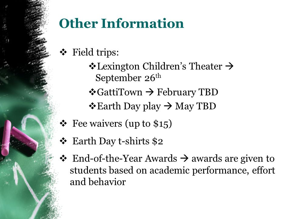 Other Information  Field trips:  Lexington Children's Theater  September 26 th  GattiTown  February TBD  Earth Day play  May TBD  Fee waivers (up to $15)  Earth Day t-shirts $2  End-of-the-Year Awards  awards are given to students based on academic performance, effort and behavior