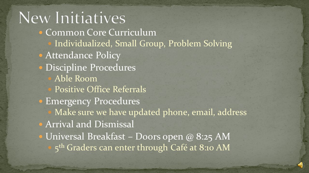 Common Core Curriculum Individualized, Small Group, Problem Solving Attendance Policy Discipline Procedures Able Room Positive Office Referrals Emergency Procedures Make sure we have updated phone, email, address Arrival and Dismissal Universal Breakfast – Doors open @ 8:25 AM 5 th Graders can enter through Café at 8:10 AM