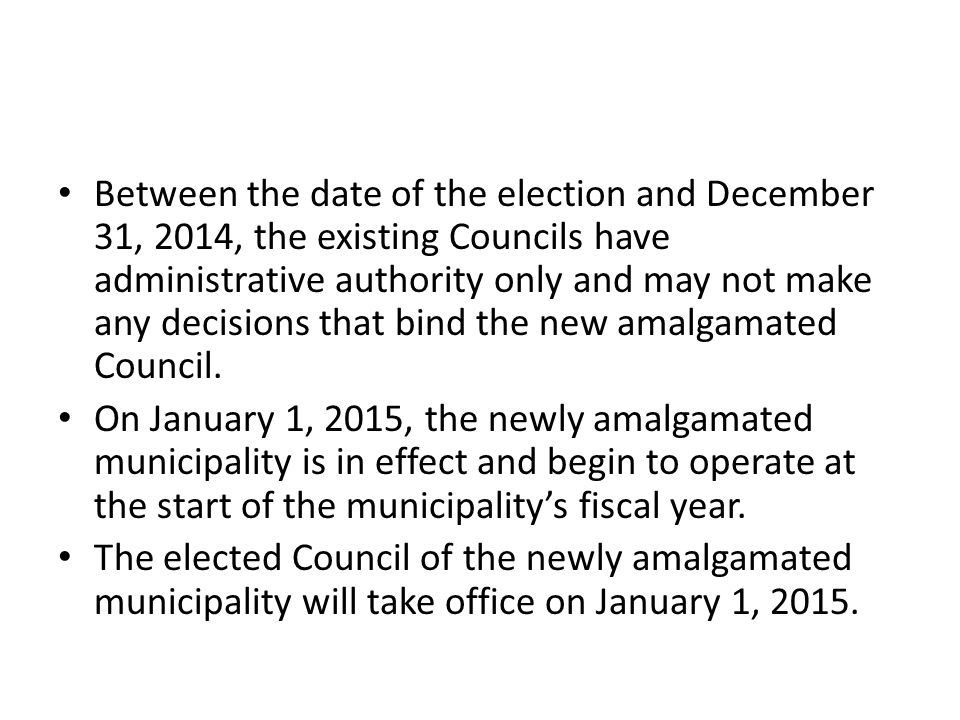 Between the date of the election and December 31, 2014, the existing Councils have administrative authority only and may not make any decisions that bind the new amalgamated Council.
