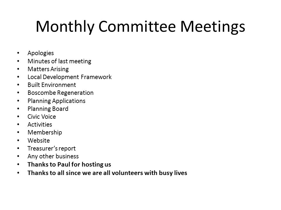 Monthly Committee Meetings Apologies Minutes of last meeting Matters Arising Local Development Framework Built Environment Boscombe Regeneration Planning Applications Planning Board Civic Voice Activities Membership Website Treasurer's report Any other business Thanks to Paul for hosting us Thanks to all since we are all volunteers with busy lives