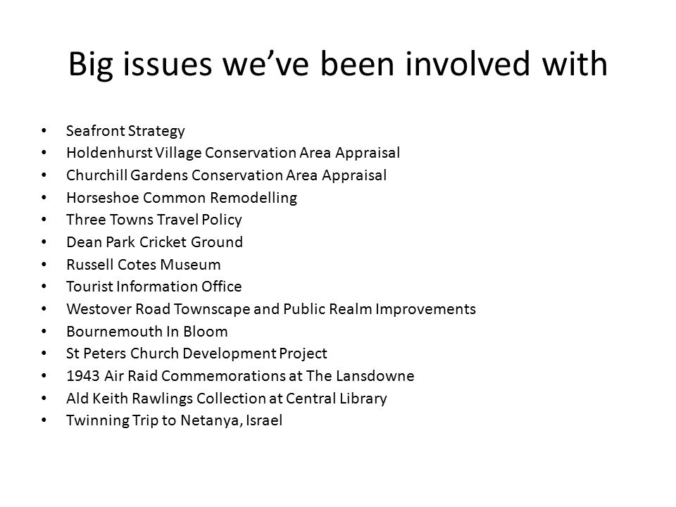 More big issues we've been involved with Local Development Framework – The Bournemouth Plan Town Centre Developments – Pavilion, Nautillus, Winter Gardens, IMAX, Hotel School, Terrace Mount, Leyton Mount, Westover Road Cinemas, Former Bus Station Site, Pier Theatre, Punshon Church, Navitus Windfarm.