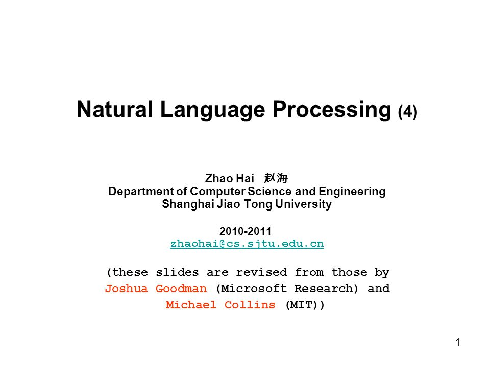 1 Natural Language Processing (4) Zhao Hai 赵海 Department of Computer Science and Engineering Shanghai Jiao Tong University 2010-2011 zhaohai@cs.sjtu.edu.cn zhaohai@cs.sjtu.edu.cn (these slides are revised from those by Joshua Goodman (Microsoft Research) and Michael Collins (MIT))