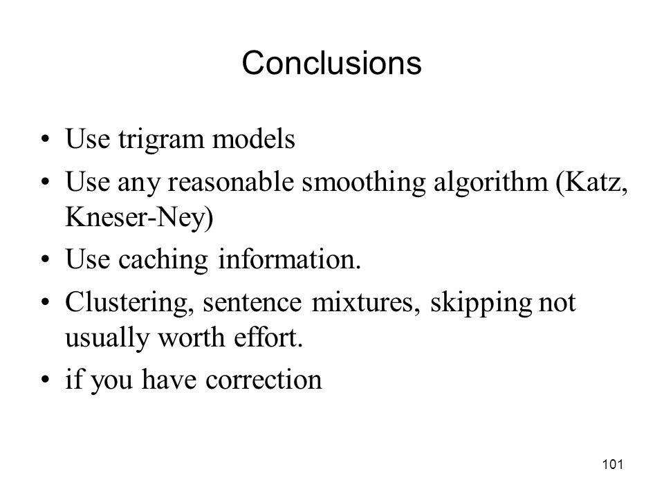 101 Conclusions Use trigram models Use any reasonable smoothing algorithm (Katz, Kneser-Ney) Use caching information.