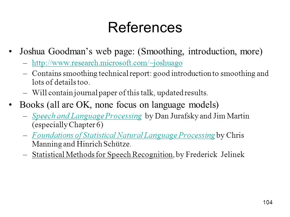 104 References Joshua Goodman's web page: (Smoothing, introduction, more) –http://www.research.microsoft.com/~joshuagohttp://www.research.microsoft.com/~joshuago –Contains smoothing technical report: good introduction to smoothing and lots of details too.