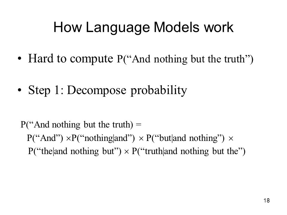 18 How Language Models work Hard to compute P( And nothing but the truth ) Step 1: Decompose probability P( And nothing but the truth) = P( And )  P( nothing|and )  P( but|and nothing )  P( the|and nothing but )  P( truth|and nothing but the )