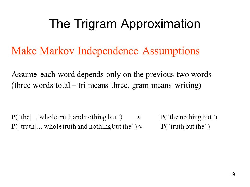 19 The Trigram Approximation Make Markov Independence Assumptions Assume each word depends only on the previous two words (three words total – tri means three, gram means writing) P( the|… whole truth and nothing but )  P( the|nothing but ) P( truth|… whole truth and nothing but the )  P( truth|but the )