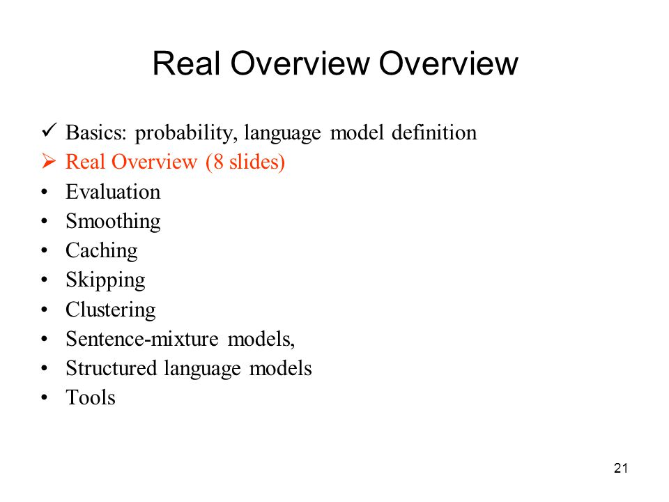 21 Real Overview Overview Basics: probability, language model definition  Real Overview (8 slides) Evaluation Smoothing Caching Skipping Clustering Sentence-mixture models, Structured language models Tools