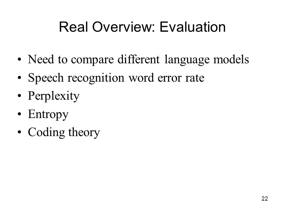 22 Real Overview: Evaluation Need to compare different language models Speech recognition word error rate Perplexity Entropy Coding theory