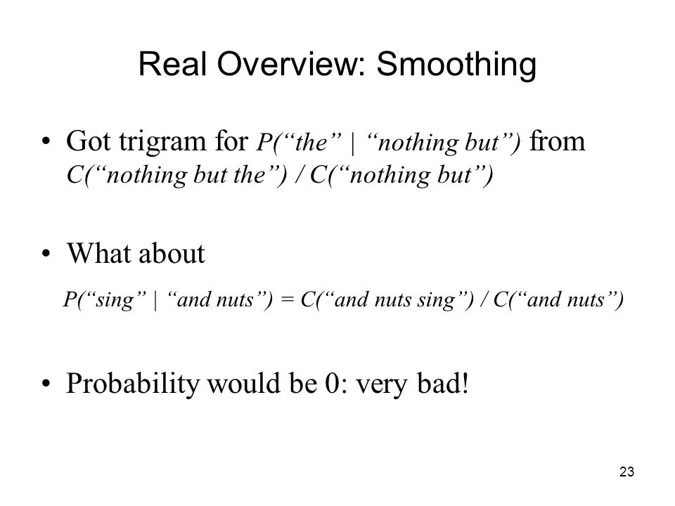23 Real Overview: Smoothing Got trigram for P( the | nothing but ) from C( nothing but the ) / C( nothing but ) What about P( sing | and nuts ) = C( and nuts sing ) / C( and nuts ) Probability would be 0: very bad!