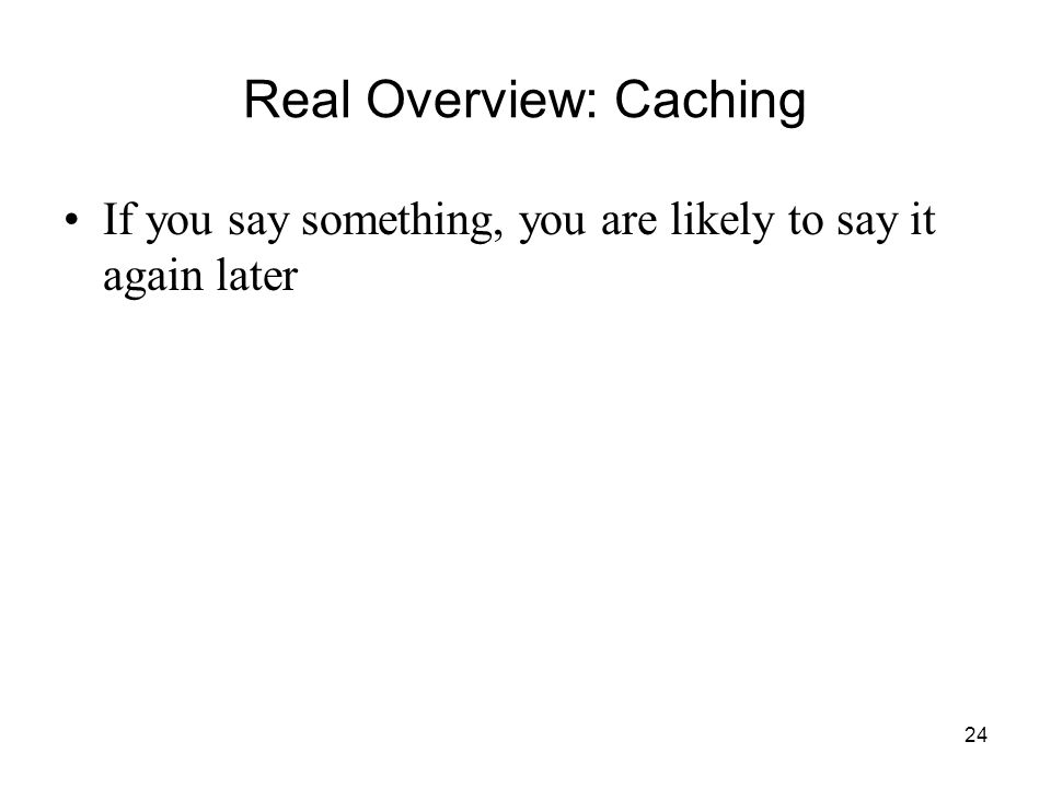 24 Real Overview: Caching If you say something, you are likely to say it again later