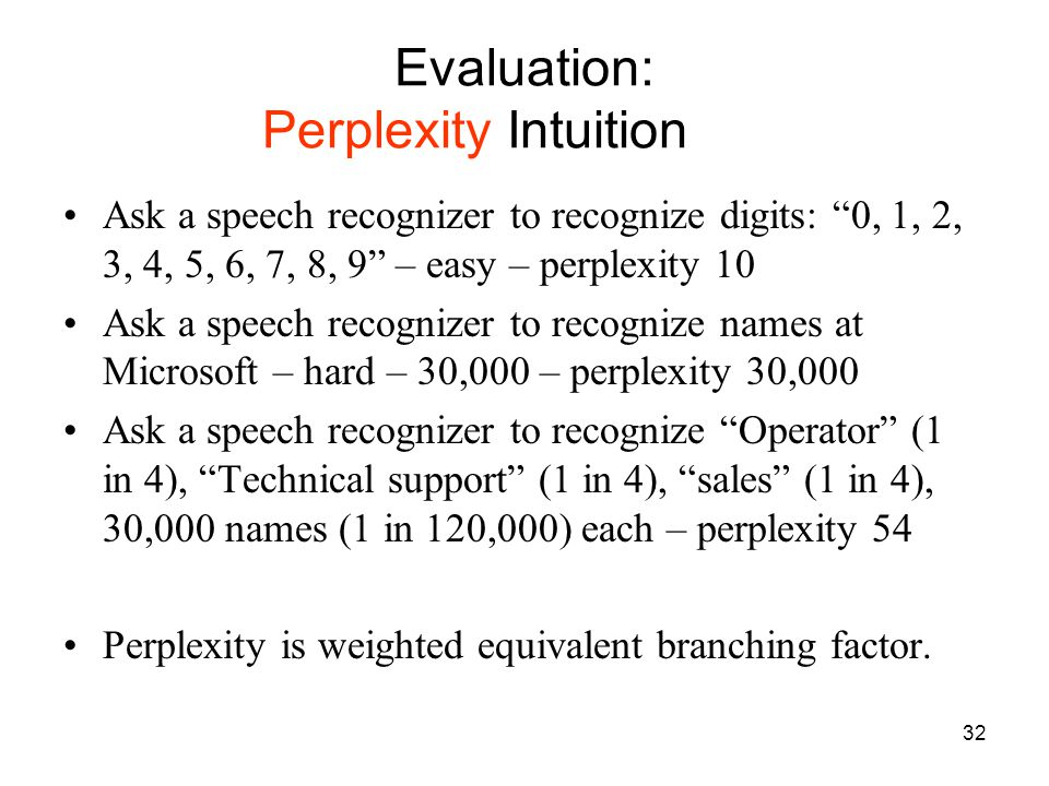 32 Evaluation: Perplexity Intuition Ask a speech recognizer to recognize digits: 0, 1, 2, 3, 4, 5, 6, 7, 8, 9 – easy – perplexity 10 Ask a speech recognizer to recognize names at Microsoft – hard – 30,000 – perplexity 30,000 Ask a speech recognizer to recognize Operator (1 in 4), Technical support (1 in 4), sales (1 in 4), 30,000 names (1 in 120,000) each – perplexity 54 Perplexity is weighted equivalent branching factor.