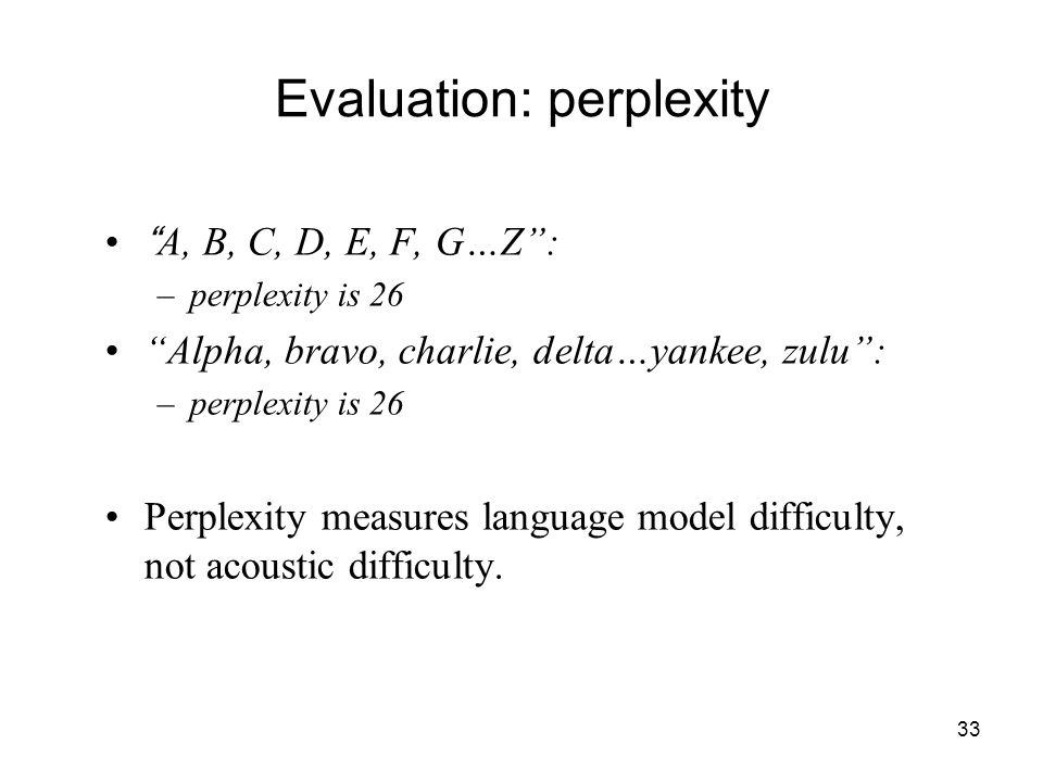 33 Evaluation: perplexity A, B, C, D, E, F, G…Z : –perplexity is 26 Alpha, bravo, charlie, delta…yankee, zulu : –perplexity is 26 Perplexity measures language model difficulty, not acoustic difficulty.