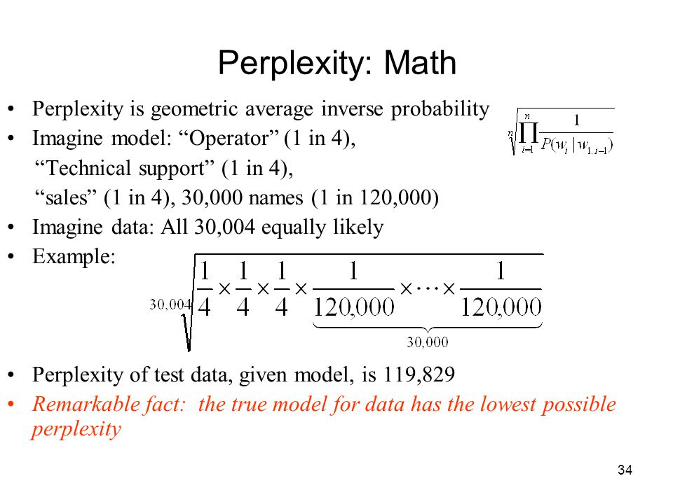 34 Perplexity: Math Perplexity is geometric average inverse probability Imagine model: Operator (1 in 4), Technical support (1 in 4), sales (1 in 4), 30,000 names (1 in 120,000) Imagine data: All 30,004 equally likely Example: Perplexity of test data, given model, is 119,829 Remarkable fact: the true model for data has the lowest possible perplexity