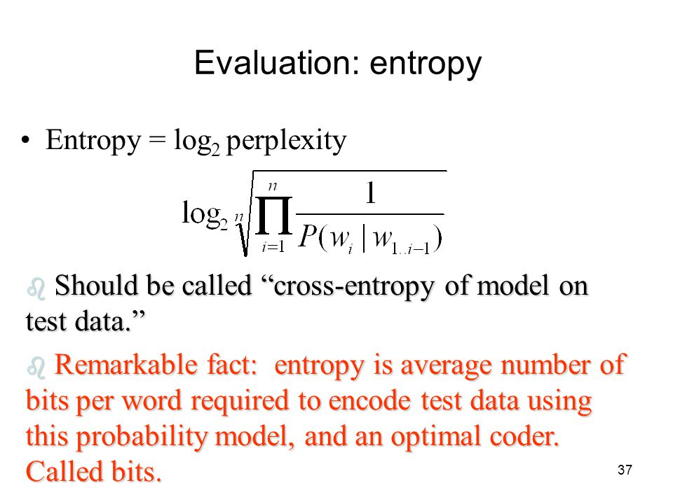37 Evaluation: entropy Entropy = log 2 perplexity b Should be called cross-entropy of model on test data. b Remarkable fact: entropy is average number of bits per word required to encode test data using this probability model, and an optimal coder.