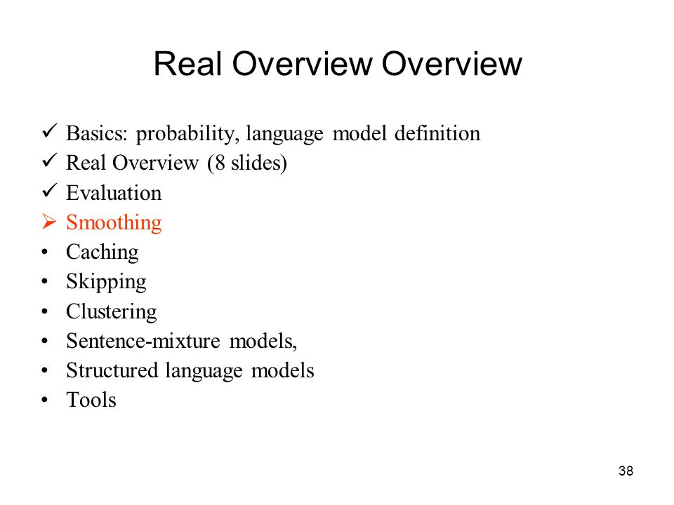 38 Real Overview Overview Basics: probability, language model definition Real Overview (8 slides) Evaluation  Smoothing Caching Skipping Clustering Sentence-mixture models, Structured language models Tools