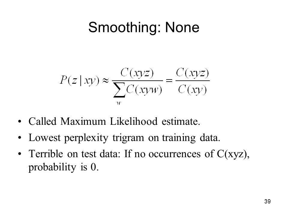 39 Smoothing: None Called Maximum Likelihood estimate.