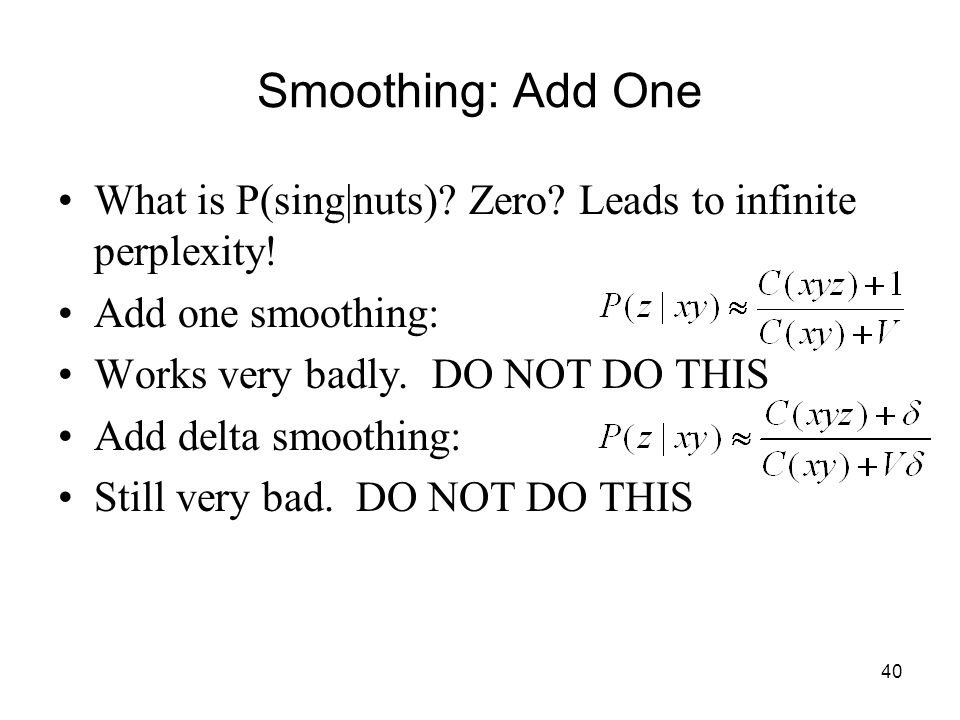 40 Smoothing: Add One What is P(sing|nuts). Zero.