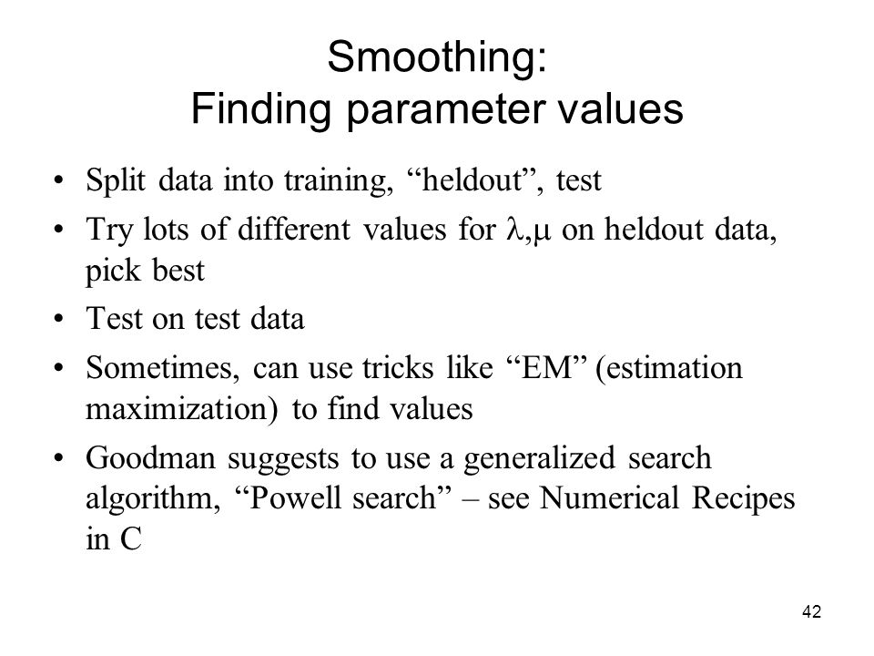 42 Smoothing: Finding parameter values Split data into training, heldout , test Try lots of different values for  on heldout data, pick best Test on test data Sometimes, can use tricks like EM (estimation maximization) to find values Goodman suggests to use a generalized search algorithm, Powell search – see Numerical Recipes in C