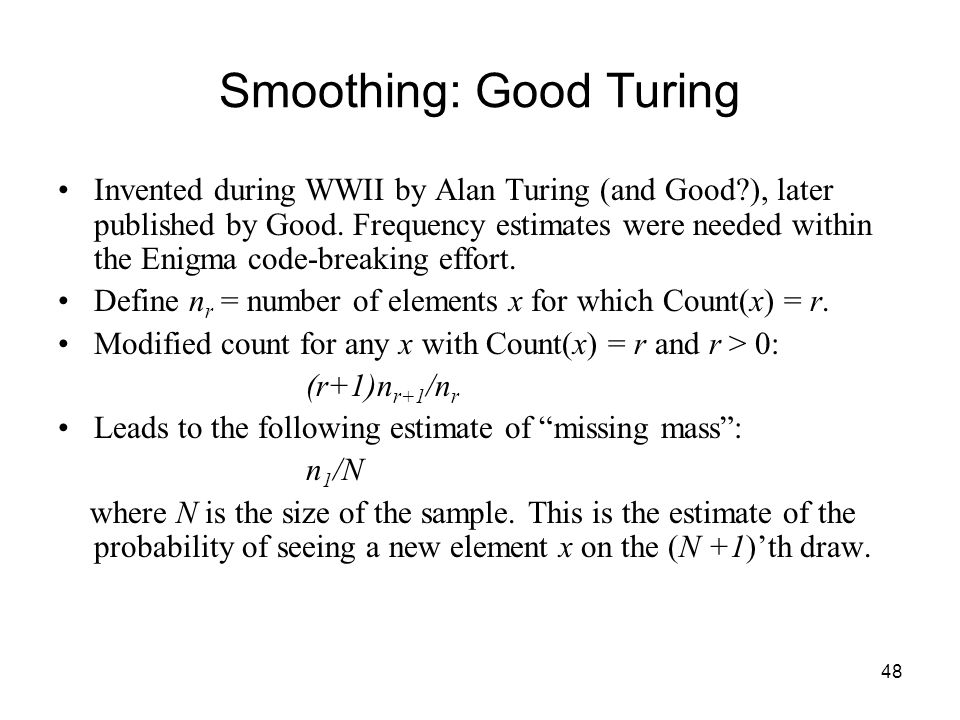 48 Smoothing: Good Turing Invented during WWII by Alan Turing (and Good ), later published by Good.