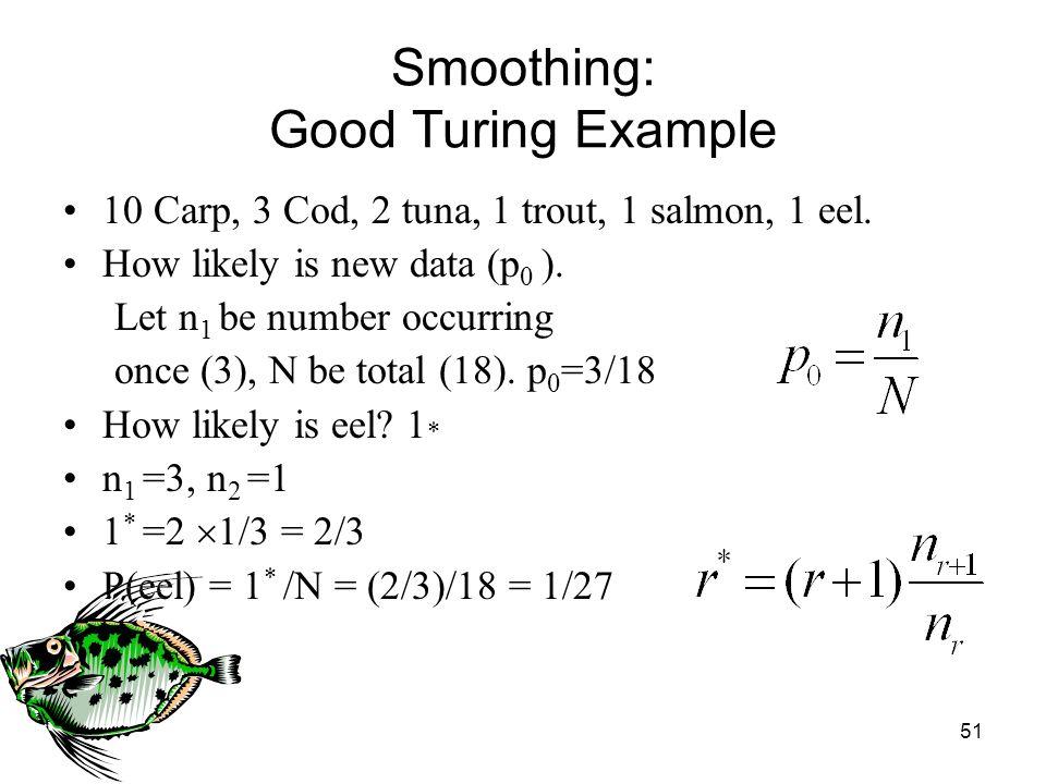 51 Smoothing: Good Turing Example 10 Carp, 3 Cod, 2 tuna, 1 trout, 1 salmon, 1 eel.