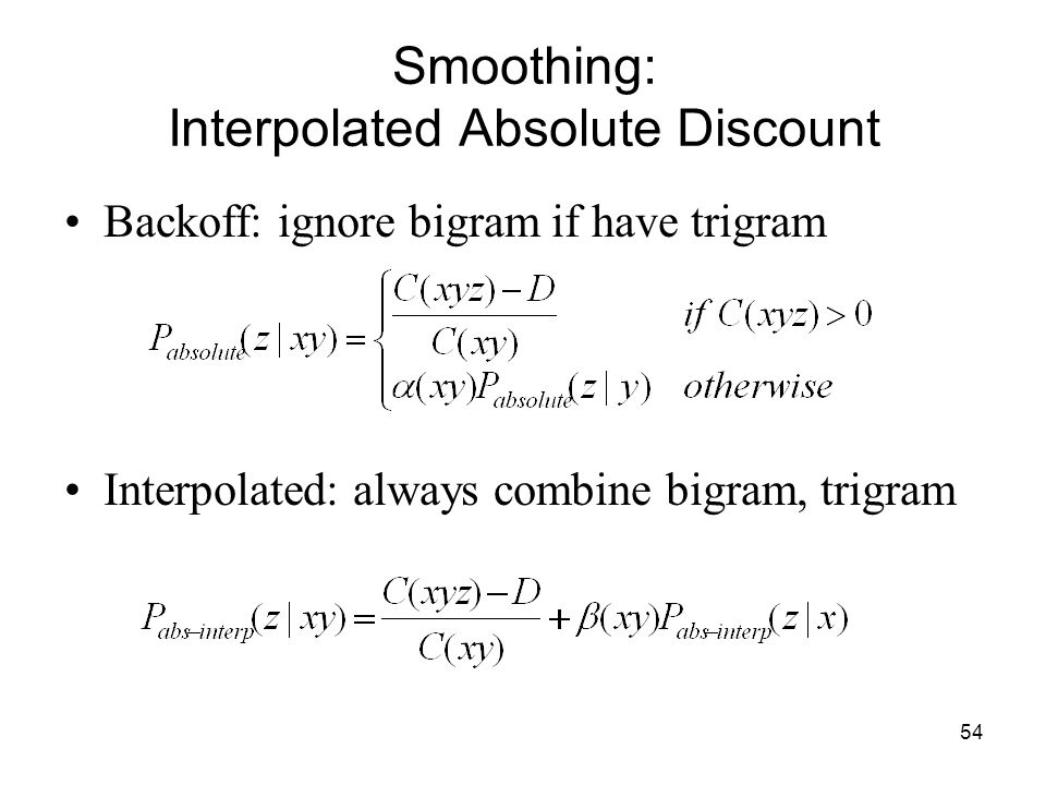 54 Smoothing: Interpolated Absolute Discount Backoff: ignore bigram if have trigram Interpolated: always combine bigram, trigram