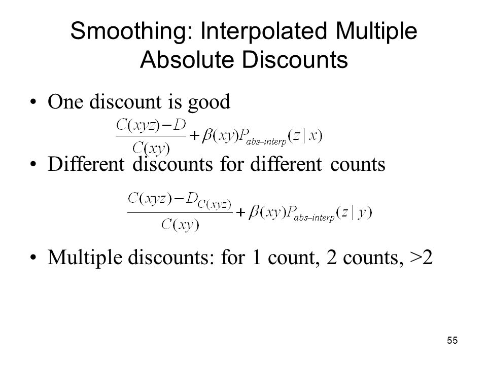 55 Smoothing: Interpolated Multiple Absolute Discounts One discount is good Different discounts for different counts Multiple discounts: for 1 count, 2 counts, >2