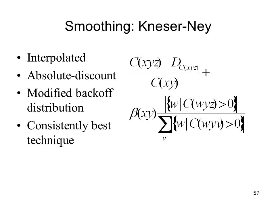 57 Smoothing: Kneser-Ney Interpolated Absolute-discount Modified backoff distribution Consistently best technique