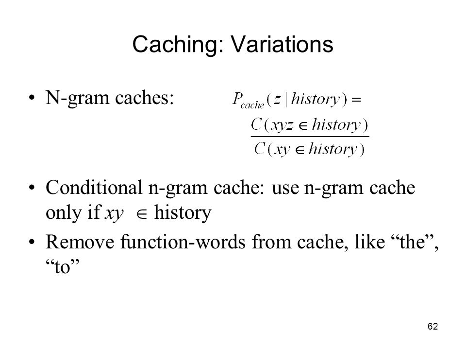 62 Caching: Variations N-gram caches: Conditional n-gram cache: use n-gram cache only if xy  history Remove function-words from cache, like the , to