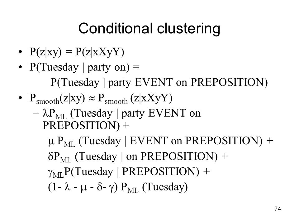 74 Conditional clustering P(z|xy) = P(z|xXyY) P(Tuesday | party on) = P(Tuesday | party EVENT on PREPOSITION) P smooth (z|xy)  P smooth (z|xXyY) – P ML (Tuesday | party EVENT on PREPOSITION)  +  P ML (Tuesday | EVENT on PREPOSITION) +  P ML (Tuesday | on PREPOSITION) +  ML P(Tuesday | PREPOSITION) + (1- -  -  -  ) P ML (Tuesday)