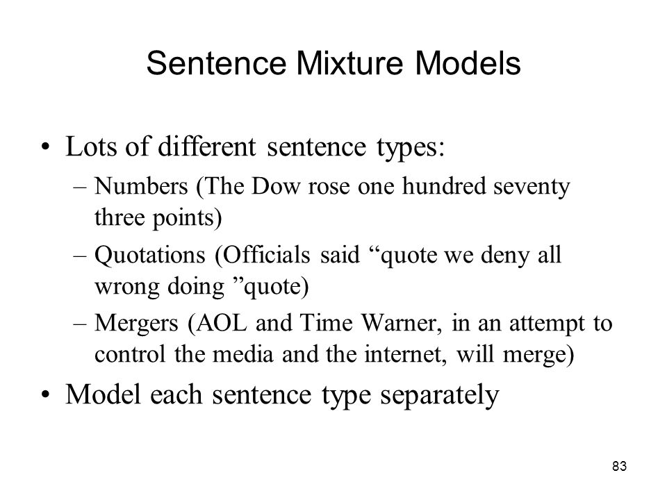83 Sentence Mixture Models Lots of different sentence types: –Numbers (The Dow rose one hundred seventy three points) –Quotations (Officials said quote we deny all wrong doing quote) –Mergers (AOL and Time Warner, in an attempt to control the media and the internet, will merge) Model each sentence type separately